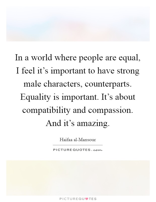 In a world where people are equal, I feel it's important to have strong male characters, counterparts. Equality is important. It's about compatibility and compassion. And it's amazing Picture Quote #1