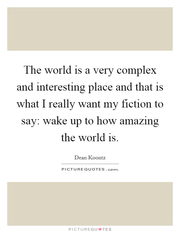 The world is a very complex and interesting place and that is what I really want my fiction to say: wake up to how amazing the world is Picture Quote #1