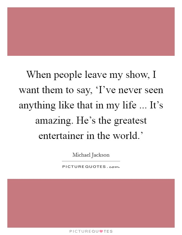 When people leave my show, I want them to say, 'I've never seen anything like that in my life ... It's amazing. He's the greatest entertainer in the world.' Picture Quote #1