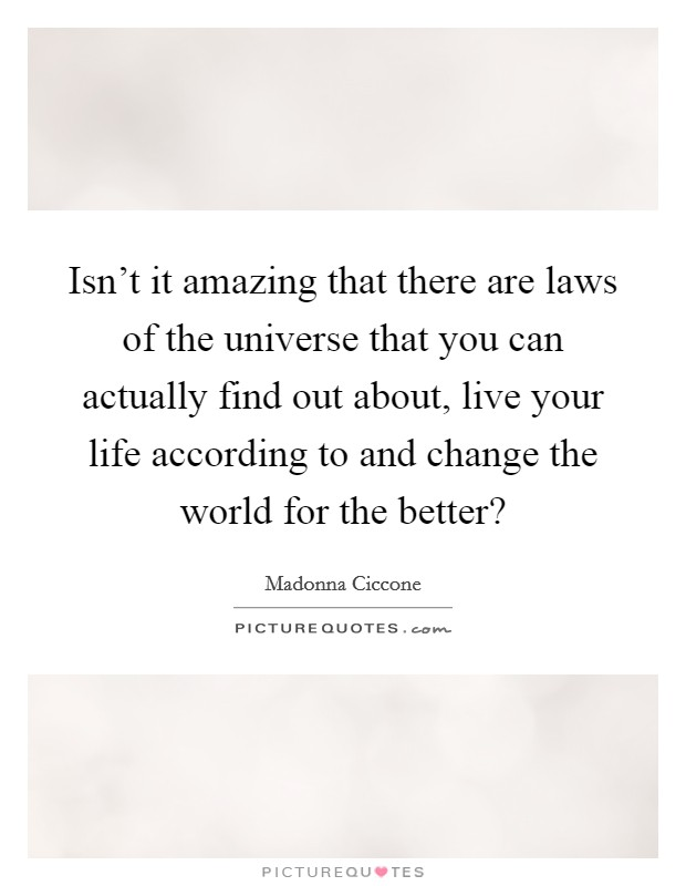Isn't it amazing that there are laws of the universe that you can actually find out about, live your life according to and change the world for the better? Picture Quote #1