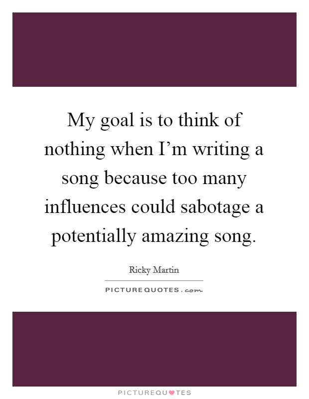 My goal is to think of nothing when I'm writing a song because too many influences could sabotage a potentially amazing song Picture Quote #1