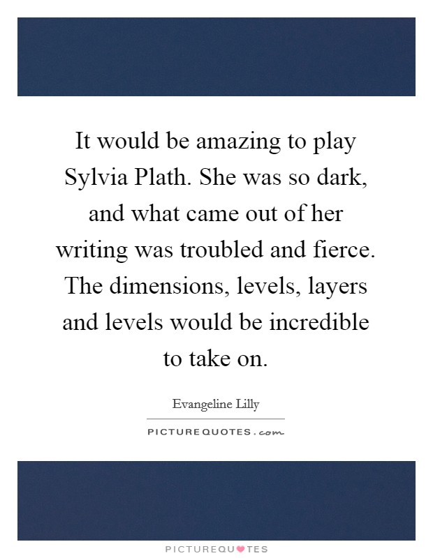 It would be amazing to play Sylvia Plath. She was so dark, and what came out of her writing was troubled and fierce. The dimensions, levels, layers and levels would be incredible to take on Picture Quote #1