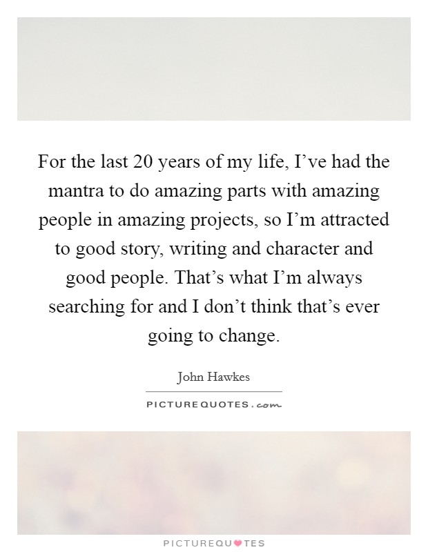 For the last 20 years of my life, I've had the mantra to do amazing parts with amazing people in amazing projects, so I'm attracted to good story, writing and character and good people. That's what I'm always searching for and I don't think that's ever going to change Picture Quote #1