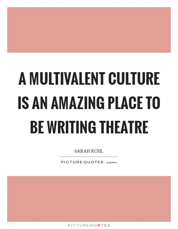 A multivalent culture is an amazing place to be writing theatre Picture Quote #1