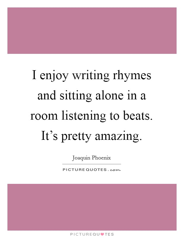 I enjoy writing rhymes and sitting alone in a room listening to beats. It's pretty amazing Picture Quote #1