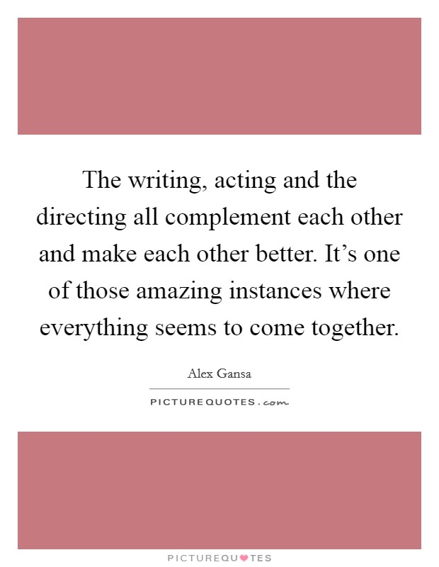 The writing, acting and the directing all complement each other and make each other better. It's one of those amazing instances where everything seems to come together Picture Quote #1