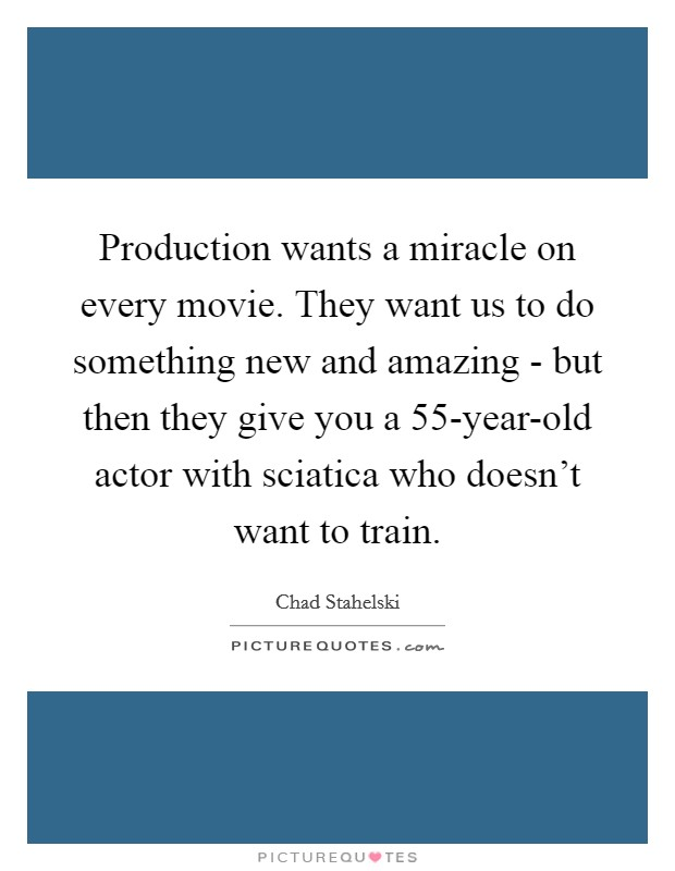 Production wants a miracle on every movie. They want us to do something new and amazing - but then they give you a 55-year-old actor with sciatica who doesn't want to train Picture Quote #1
