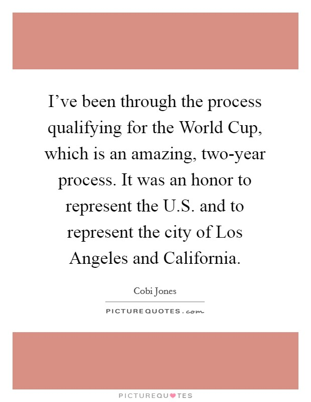 I've been through the process qualifying for the World Cup, which is an amazing, two-year process. It was an honor to represent the U.S. and to represent the city of Los Angeles and California Picture Quote #1