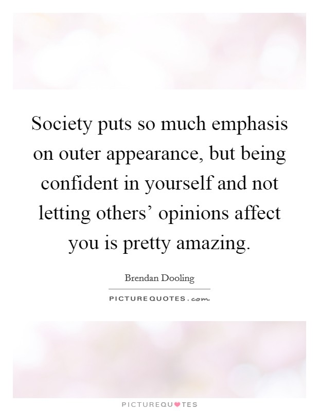 Society puts so much emphasis on outer appearance, but being confident in yourself and not letting others' opinions affect you is pretty amazing Picture Quote #1