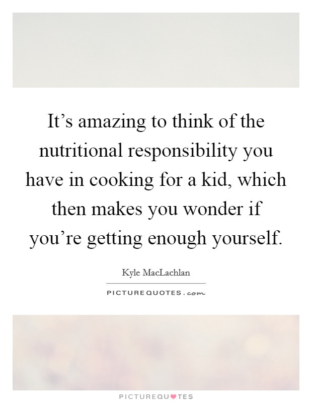 It's amazing to think of the nutritional responsibility you have in cooking for a kid, which then makes you wonder if you're getting enough yourself Picture Quote #1