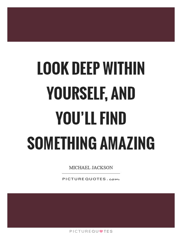 Look deep within yourself, and you'll find something amazing Picture Quote #1