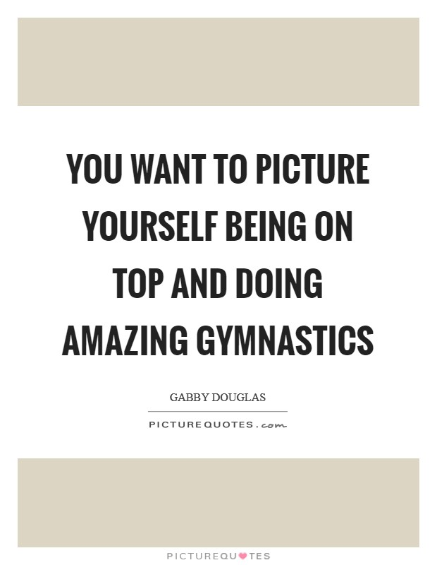 You want to picture yourself being on top and doing amazing gymnastics Picture Quote #1