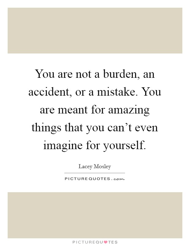 You are not a burden, an accident, or a mistake. You are meant for amazing things that you can't even imagine for yourself Picture Quote #1