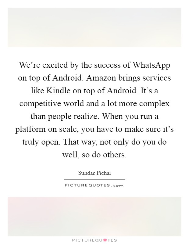 We're excited by the success of WhatsApp on top of Android. Amazon brings services like Kindle on top of Android. It's a competitive world and a lot more complex than people realize. When you run a platform on scale, you have to make sure it's truly open. That way, not only do you do well, so do others Picture Quote #1
