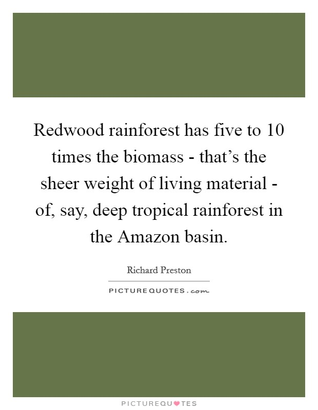 Redwood rainforest has five to 10 times the biomass - that's the sheer weight of living material - of, say, deep tropical rainforest in the Amazon basin Picture Quote #1