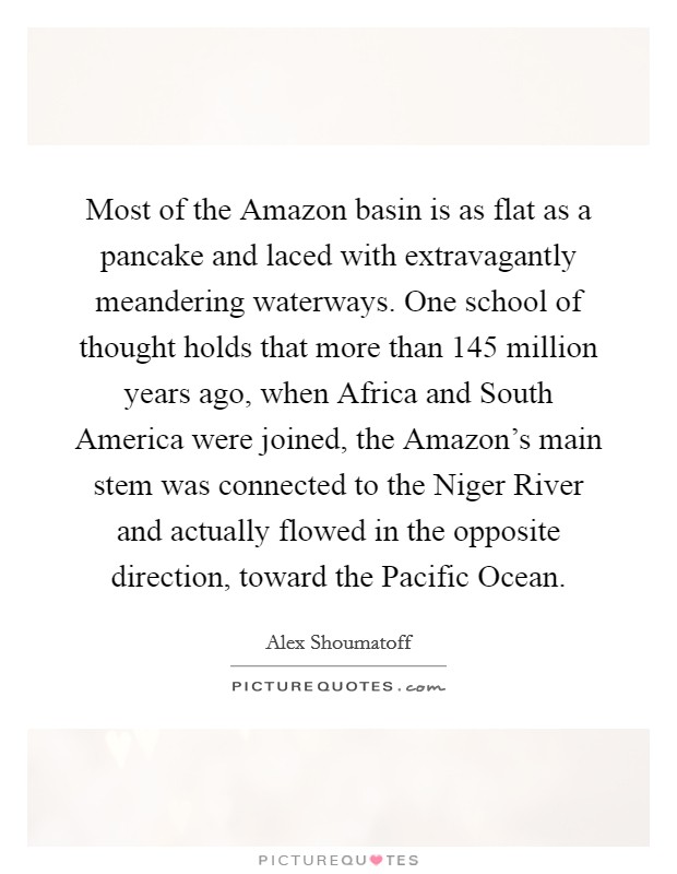 Most of the Amazon basin is as flat as a pancake and laced with extravagantly meandering waterways. One school of thought holds that more than 145 million years ago, when Africa and South America were joined, the Amazon's main stem was connected to the Niger River and actually flowed in the opposite direction, toward the Pacific Ocean Picture Quote #1
