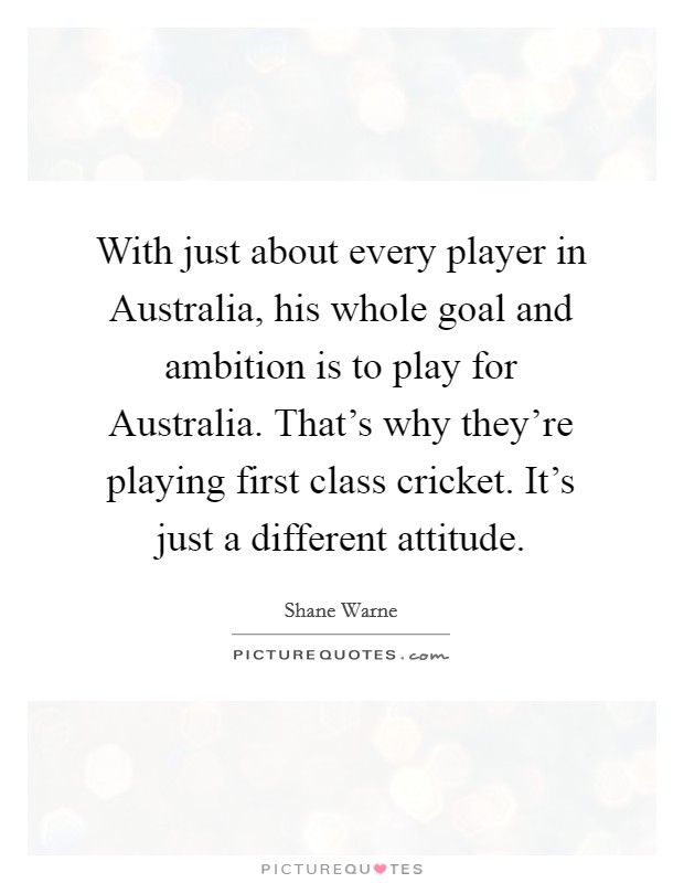 With just about every player in Australia, his whole goal and ambition is to play for Australia. That's why they're playing first class cricket. It's just a different attitude Picture Quote #1