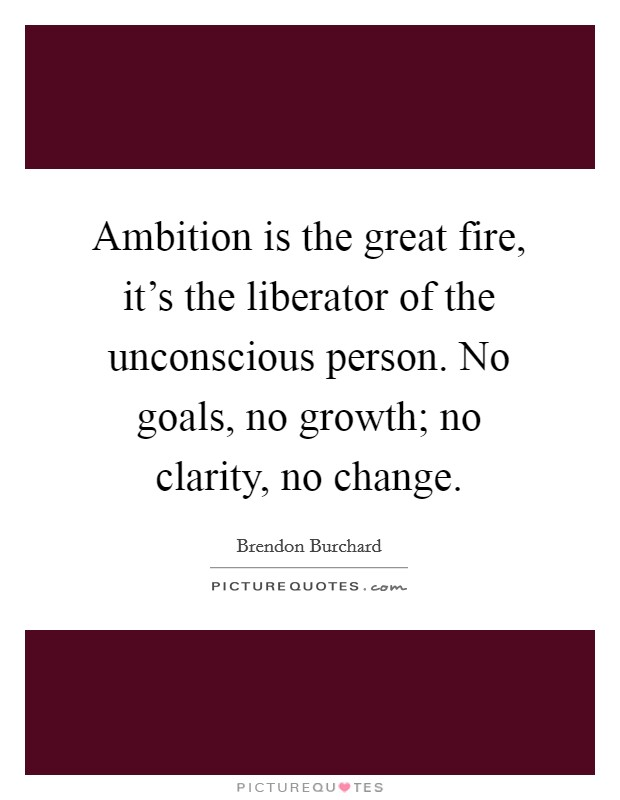 Ambition is the great fire, it's the liberator of the unconscious person. No goals, no growth; no clarity, no change Picture Quote #1