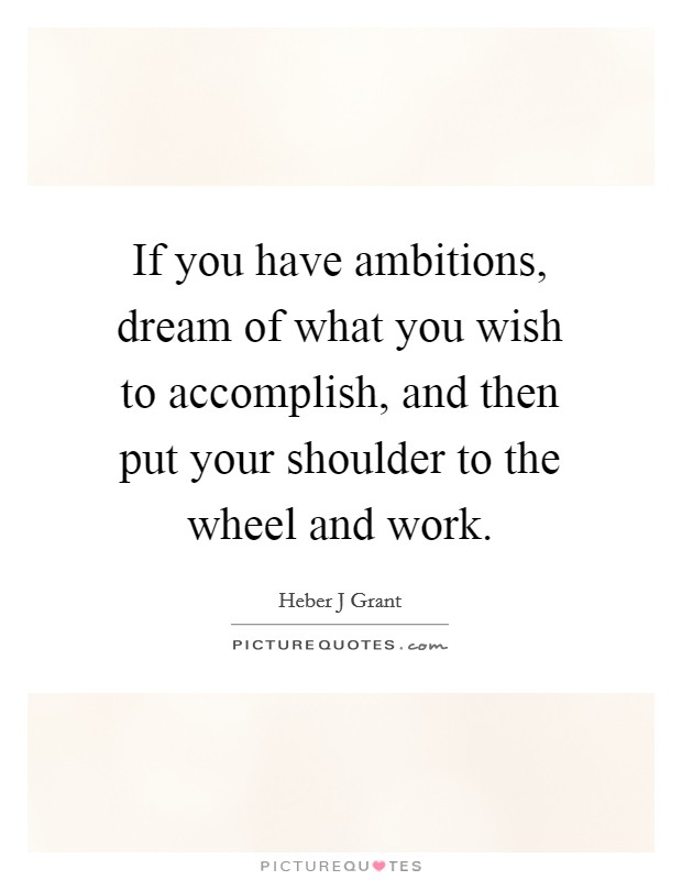 If you have ambitions, dream of what you wish to accomplish, and then put your shoulder to the wheel and work Picture Quote #1