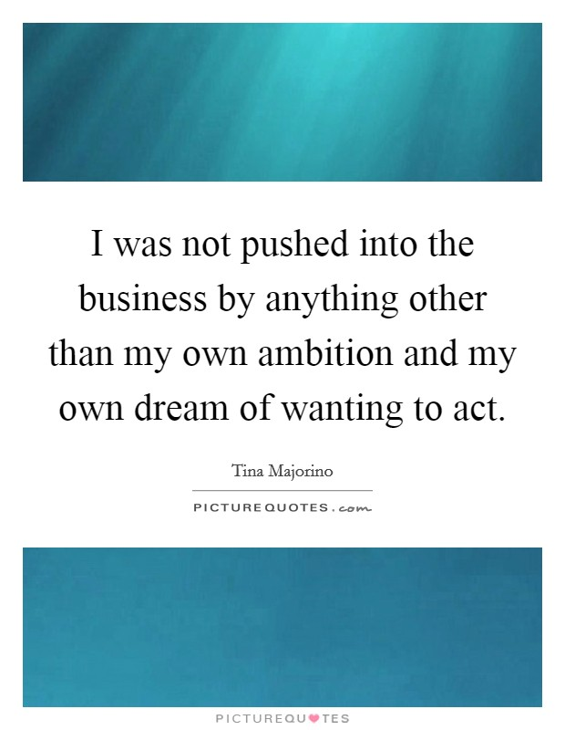 I was not pushed into the business by anything other than my own ambition and my own dream of wanting to act Picture Quote #1