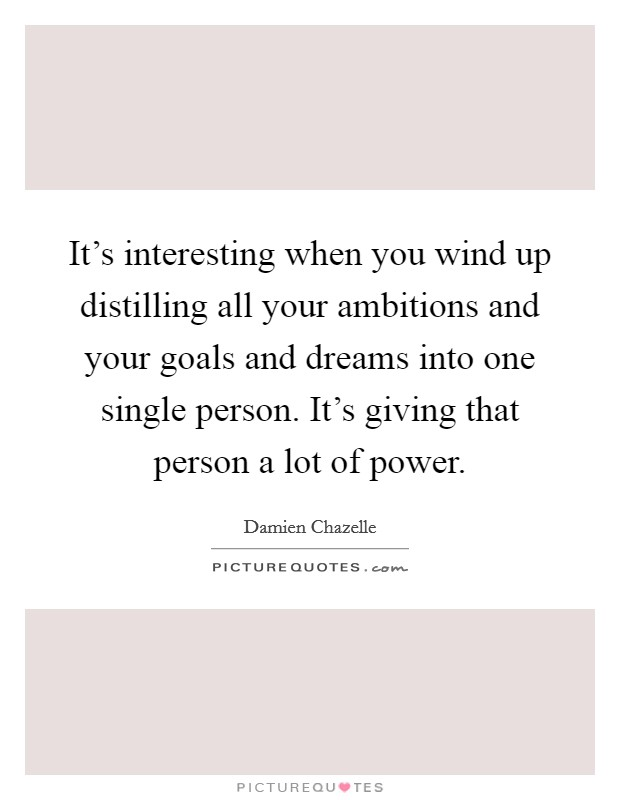 It's interesting when you wind up distilling all your ambitions and your goals and dreams into one single person. It's giving that person a lot of power Picture Quote #1