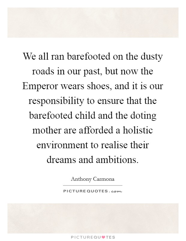 We all ran barefooted on the dusty roads in our past, but now the Emperor wears shoes, and it is our responsibility to ensure that the barefooted child and the doting mother are afforded a holistic environment to realise their dreams and ambitions Picture Quote #1