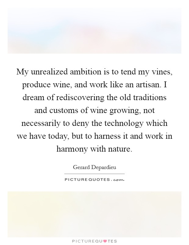 My unrealized ambition is to tend my vines, produce wine, and work like an artisan. I dream of rediscovering the old traditions and customs of wine growing, not necessarily to deny the technology which we have today, but to harness it and work in harmony with nature Picture Quote #1