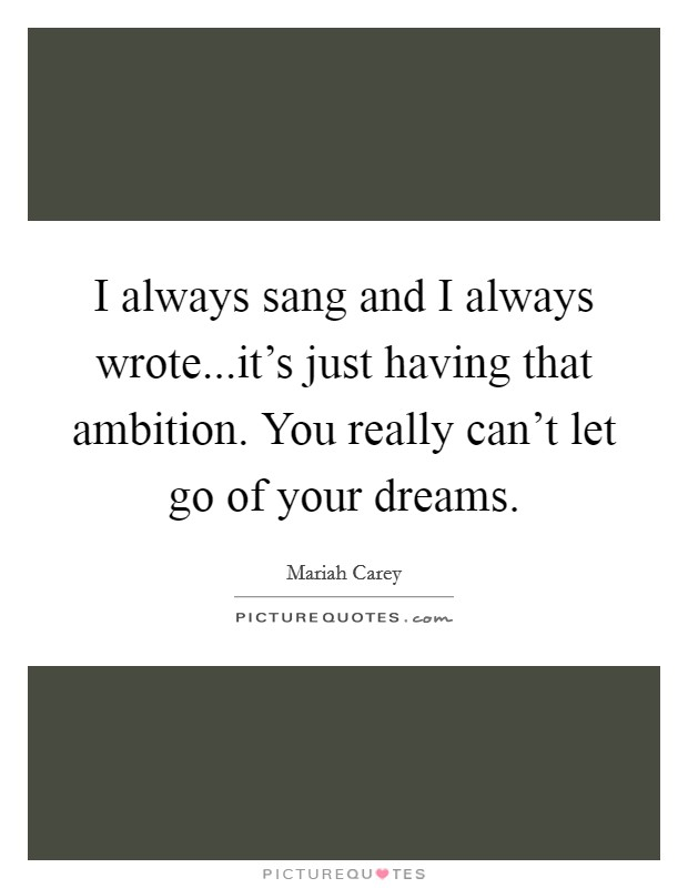 I always sang and I always wrote...it's just having that ambition. You really can't let go of your dreams Picture Quote #1