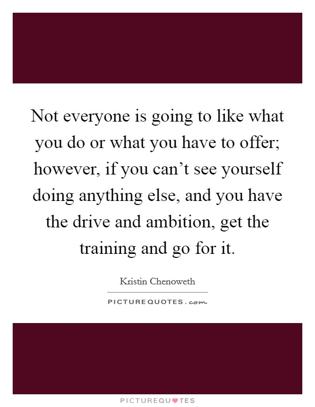 Not everyone is going to like what you do or what you have to offer; however, if you can't see yourself doing anything else, and you have the drive and ambition, get the training and go for it Picture Quote #1