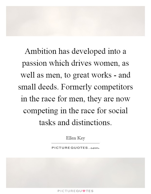 Ambition has developed into a passion which drives women, as well as men, to great works - and small deeds. Formerly competitors in the race for men, they are now competing in the race for social tasks and distinctions Picture Quote #1