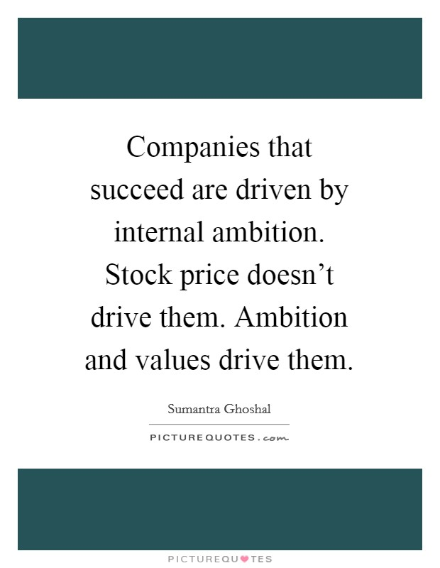 Companies that succeed are driven by internal ambition. Stock price doesn't drive them. Ambition and values drive them Picture Quote #1