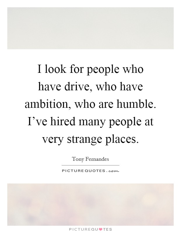 I look for people who have drive, who have ambition, who are humble. I've hired many people at very strange places Picture Quote #1