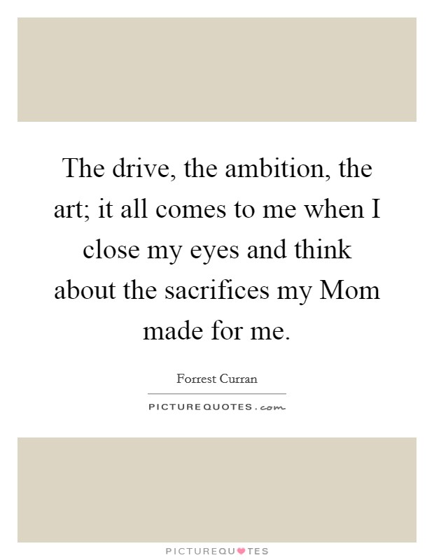 The drive, the ambition, the art; it all comes to me when I close my eyes and think about the sacrifices my Mom made for me Picture Quote #1
