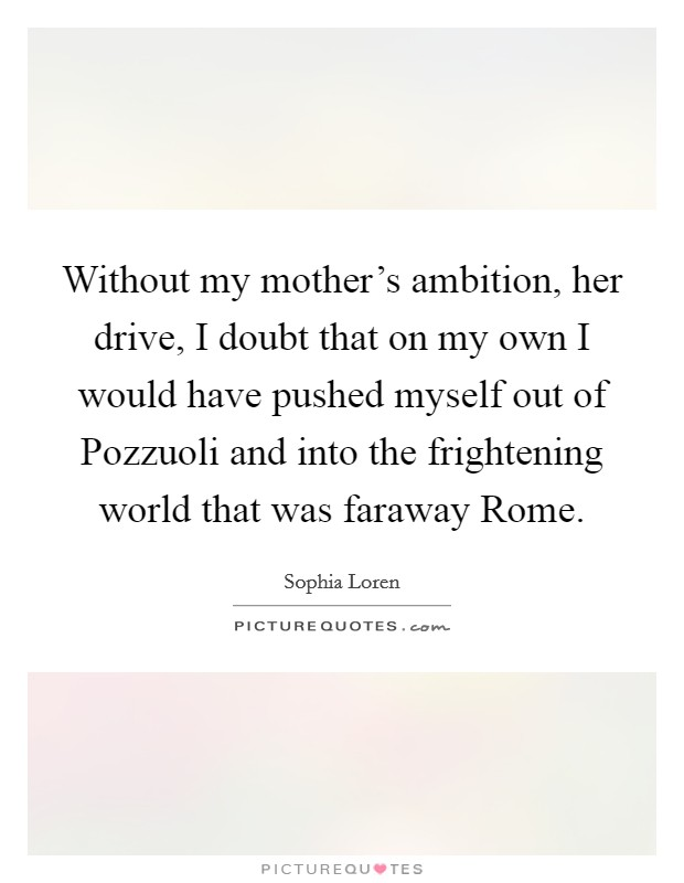 Without my mother's ambition, her drive, I doubt that on my own I would have pushed myself out of Pozzuoli and into the frightening world that was faraway Rome Picture Quote #1