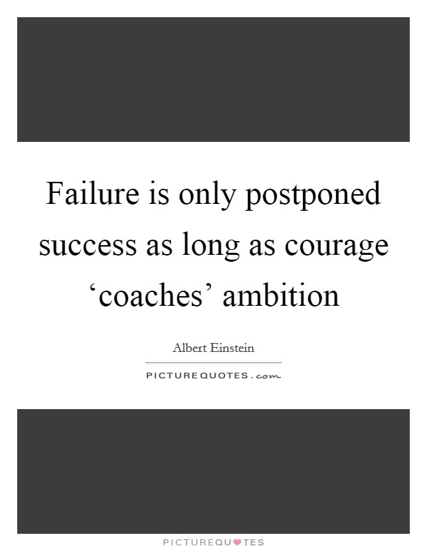 Failure is only postponed success as long as courage 'coaches' ambition Picture Quote #1