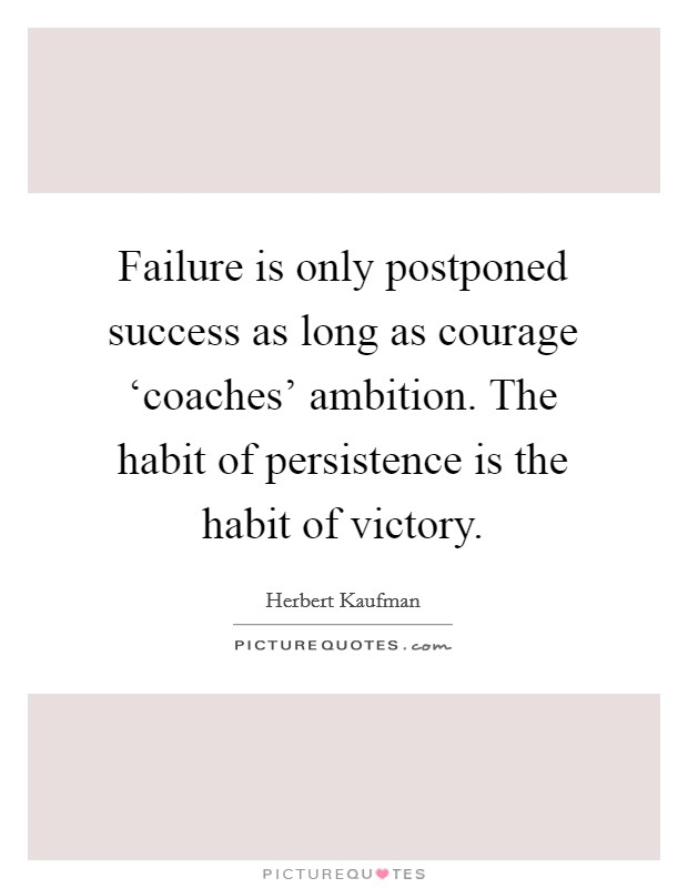 Failure is only postponed success as long as courage 'coaches' ambition. The habit of persistence is the habit of victory Picture Quote #1