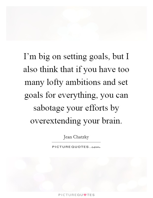 I'm big on setting goals, but I also think that if you have too many lofty ambitions and set goals for everything, you can sabotage your efforts by overextending your brain Picture Quote #1