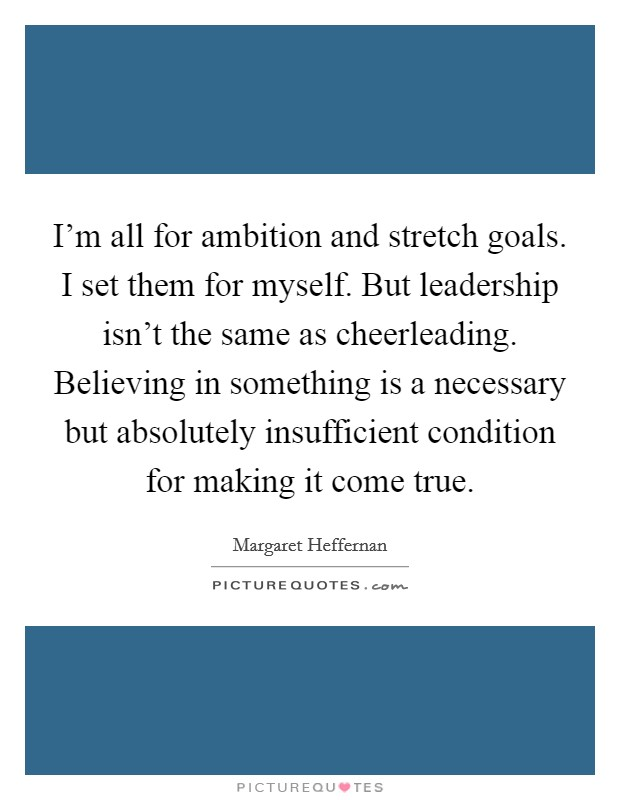 I'm all for ambition and stretch goals. I set them for myself. But leadership isn't the same as cheerleading. Believing in something is a necessary but absolutely insufficient condition for making it come true Picture Quote #1