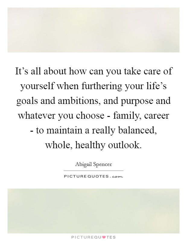 It's all about how can you take care of yourself when furthering your life's goals and ambitions, and purpose and whatever you choose - family, career - to maintain a really balanced, whole, healthy outlook Picture Quote #1