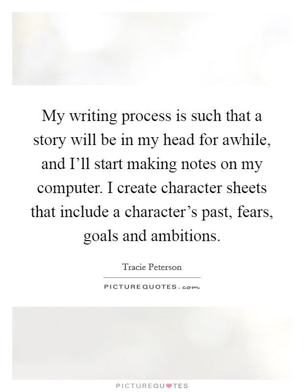 My writing process is such that a story will be in my head for awhile, and I'll start making notes on my computer. I create character sheets that include a character's past, fears, goals and ambitions Picture Quote #1