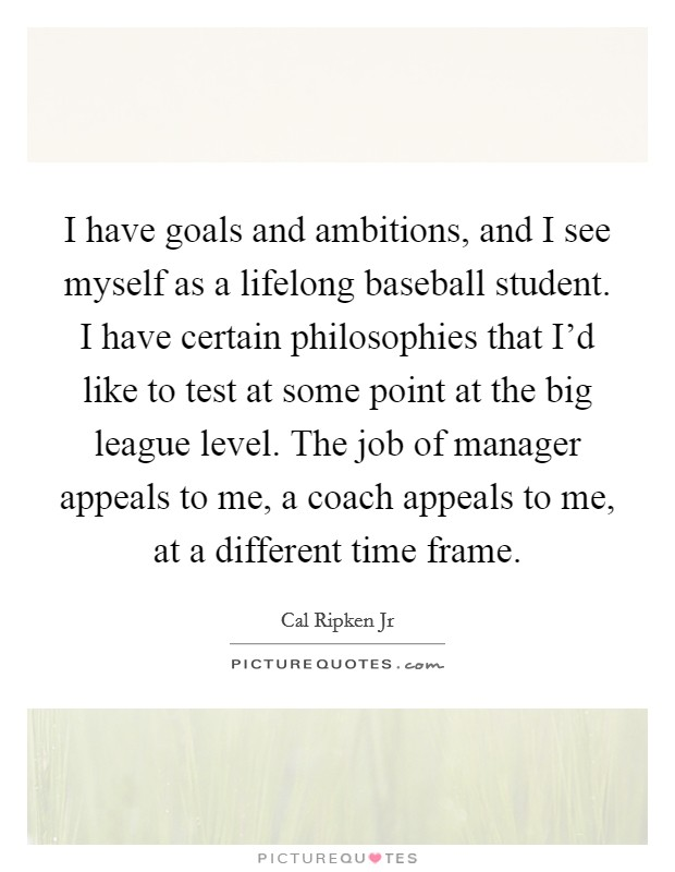 I have goals and ambitions, and I see myself as a lifelong baseball student. I have certain philosophies that I'd like to test at some point at the big league level. The job of manager appeals to me, a coach appeals to me, at a different time frame Picture Quote #1