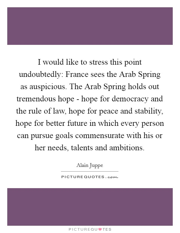 I would like to stress this point undoubtedly: France sees the Arab Spring as auspicious. The Arab Spring holds out tremendous hope - hope for democracy and the rule of law, hope for peace and stability, hope for better future in which every person can pursue goals commensurate with his or her needs, talents and ambitions Picture Quote #1