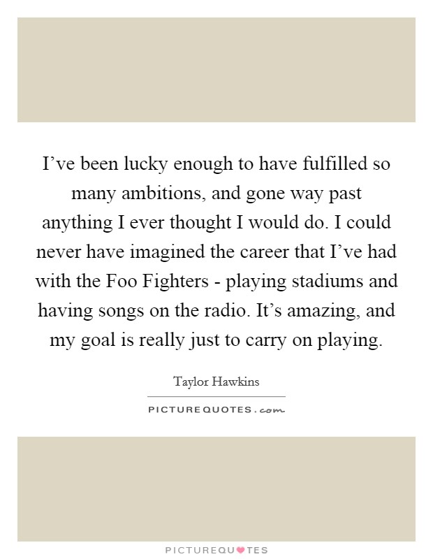 I've been lucky enough to have fulfilled so many ambitions, and gone way past anything I ever thought I would do. I could never have imagined the career that I've had with the Foo Fighters - playing stadiums and having songs on the radio. It's amazing, and my goal is really just to carry on playing Picture Quote #1