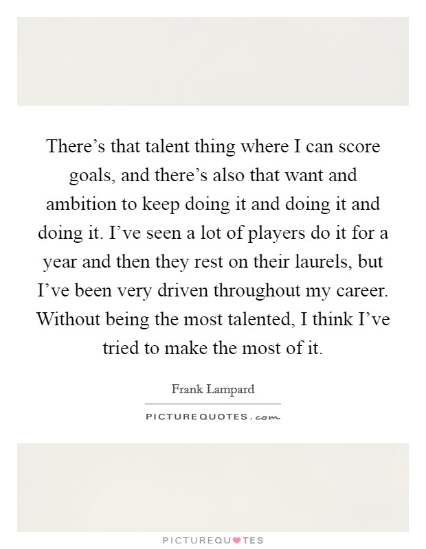 There's that talent thing where I can score goals, and there's also that want and ambition to keep doing it and doing it and doing it. I've seen a lot of players do it for a year and then they rest on their laurels, but I've been very driven throughout my career. Without being the most talented, I think I've tried to make the most of it Picture Quote #1