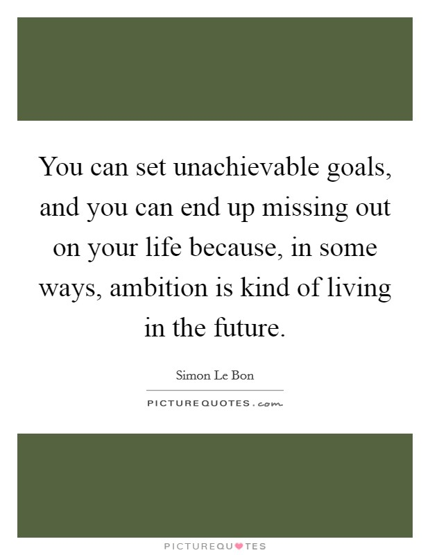 You can set unachievable goals, and you can end up missing out on your life because, in some ways, ambition is kind of living in the future Picture Quote #1