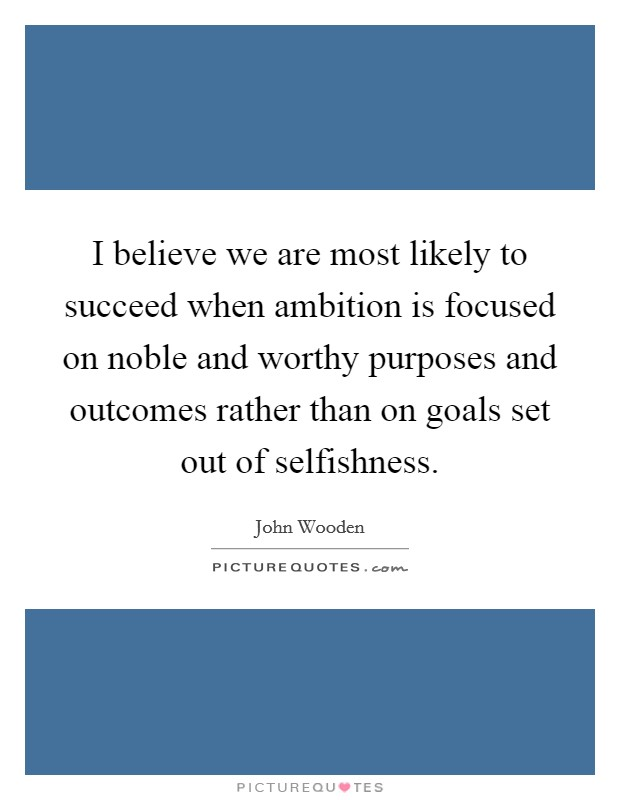 I believe we are most likely to succeed when ambition is focused on noble and worthy purposes and outcomes rather than on goals set out of selfishness Picture Quote #1