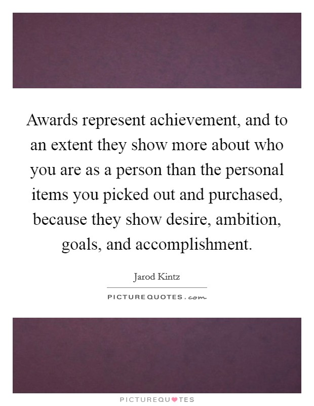 Awards represent achievement, and to an extent they show more about who you are as a person than the personal items you picked out and purchased, because they show desire, ambition, goals, and accomplishment Picture Quote #1