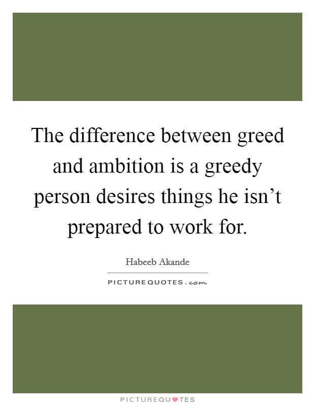 The difference between greed and ambition is a greedy person desires things he isn't prepared to work for Picture Quote #1
