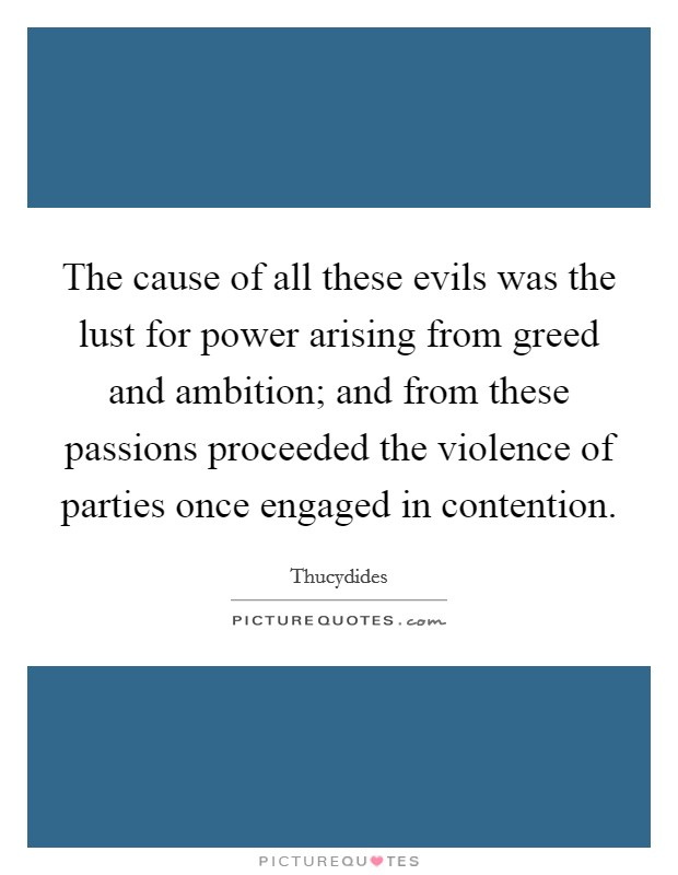 The cause of all these evils was the lust for power arising from greed and ambition; and from these passions proceeded the violence of parties once engaged in contention Picture Quote #1