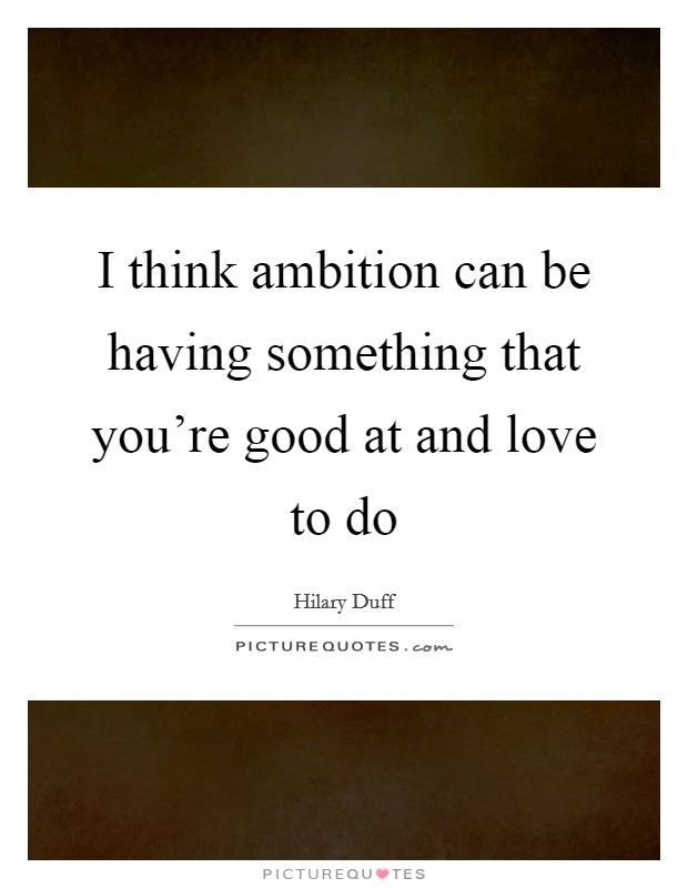 I think ambition can be having something that you're good at and love to do Picture Quote #1